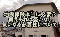 地震保険は本当に必要?備えあれば憂いなし!気になる必要性について